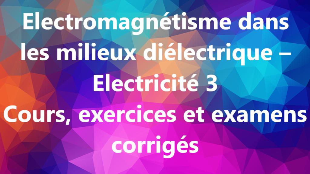 Electromagnétisme dans les milieux diélectrique – Electricité 3