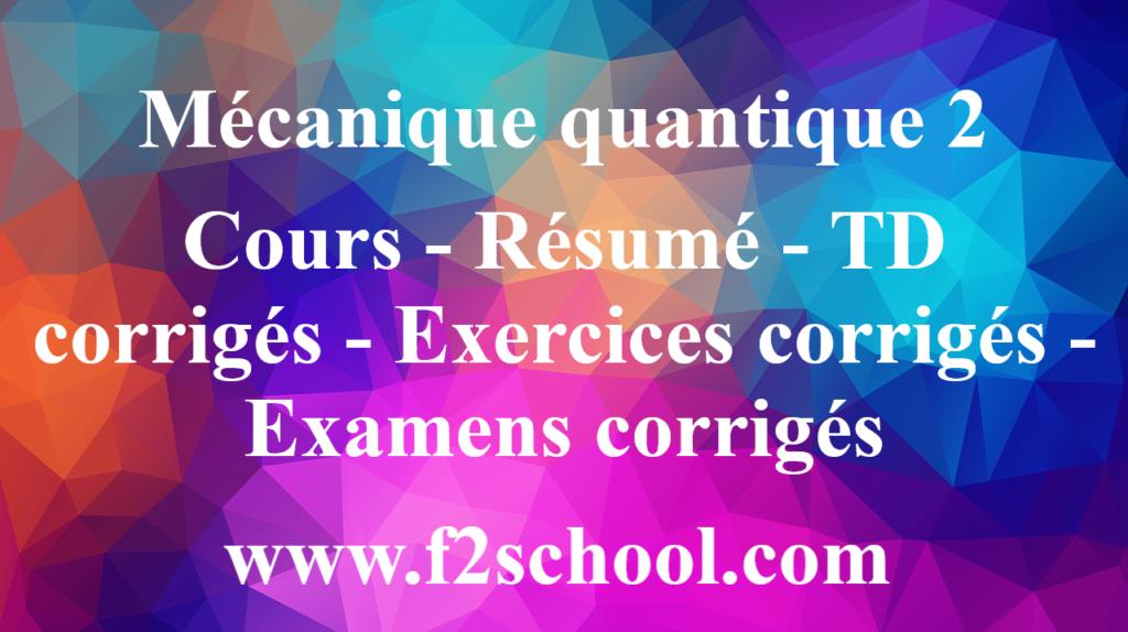 Mécanique quantique 2 : Cours - Résumé - TD corrigés - Exercices corrigés - Examens corrigés