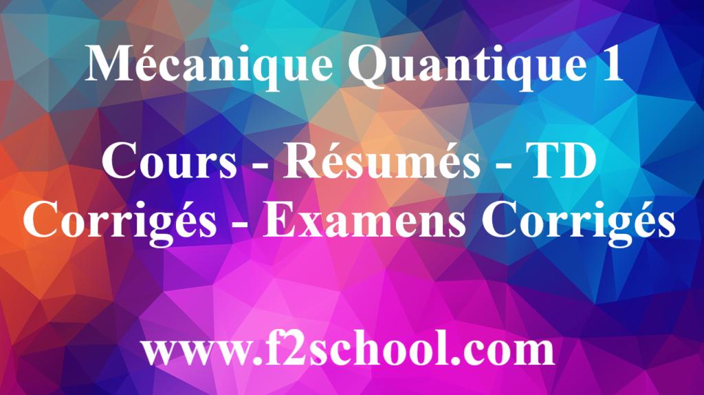 Mécanique Quantique 1 : Cours-Résumés-TD Corrigés-Examens Corrigés