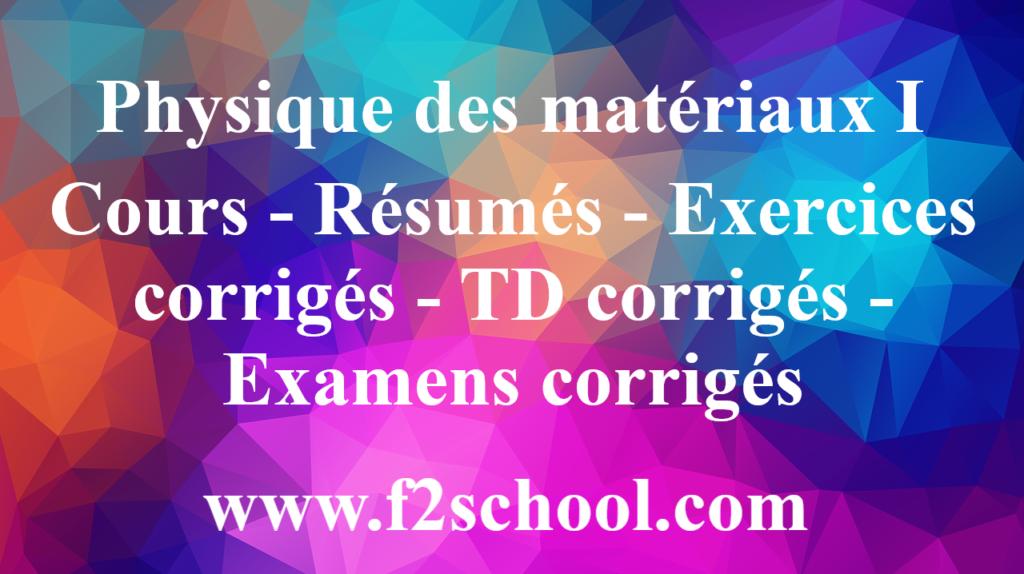 Physique des matériaux I : Cours - Résumés - Exercices corrigés - TD corrigés - Examens corrigés
