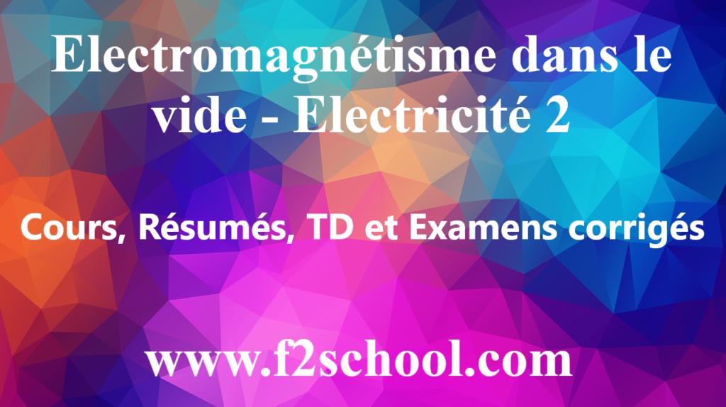 Electromagnétisme dans le vide – Electricité 2 : cours, Résumés, TD et Examens corrigés