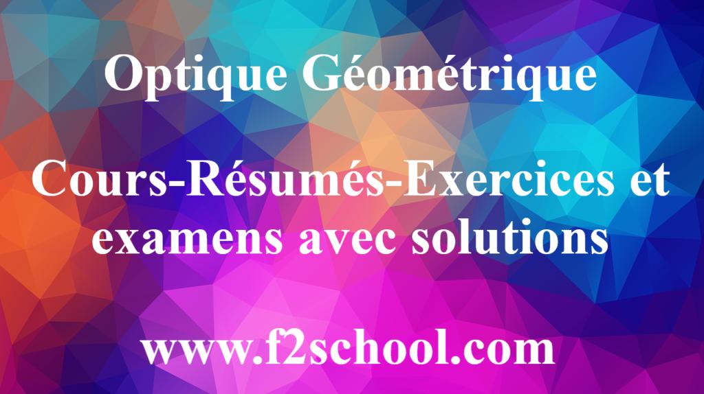 Optique Géométrique -Cours-Résumés-Exercices et examens avec solutions