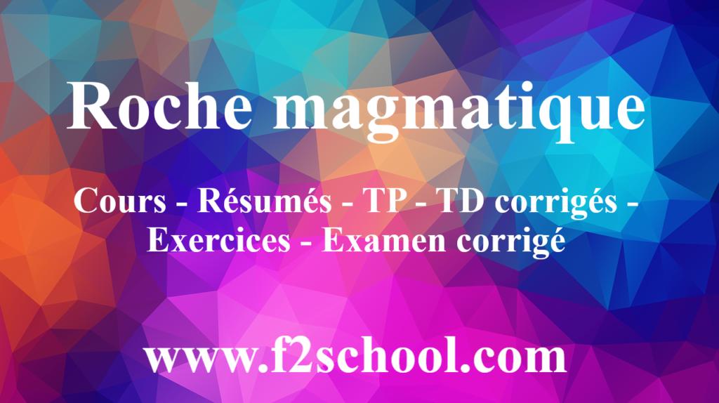 Roche magmatique : Cours - Résumés - TP - TD corrigés - Exercices - Examen corrigé