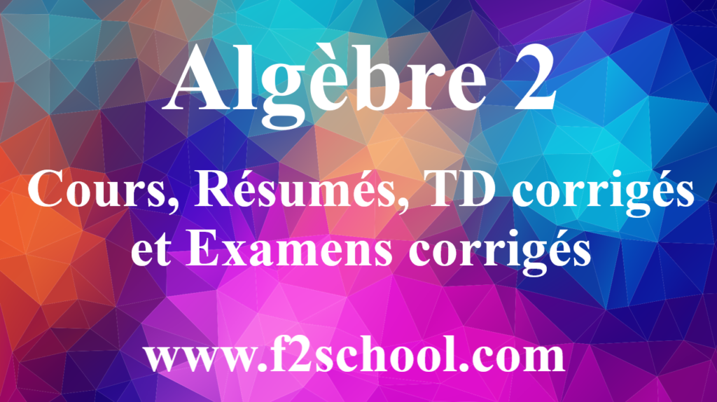 Algèbre 2 : Cours, Résumés, TD corrigés et Examens corrigés