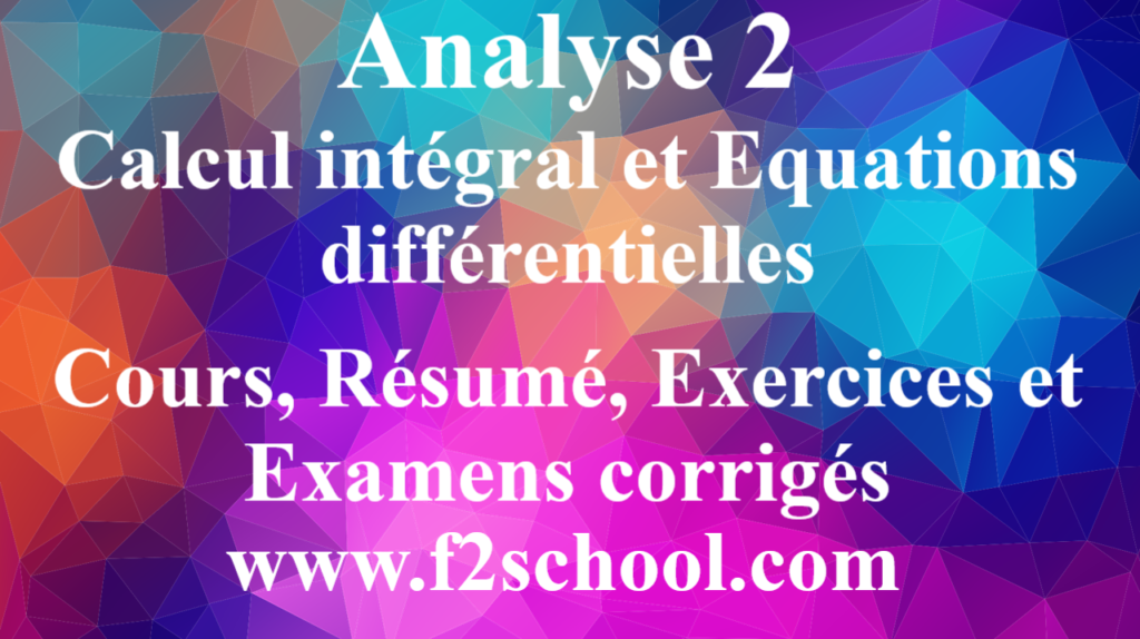 Analyse 2 - Calcul intégral et Equations différentielles : Cours, Résumé, Exercices et Examens corrigés