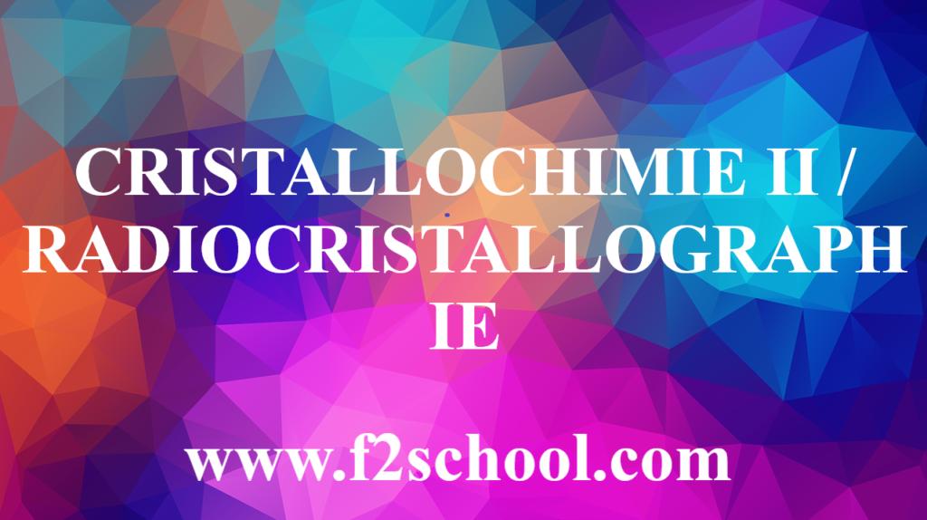 CRISTALLOCHIMIE II ET RADIOCRISTALLOGRAPHIE
