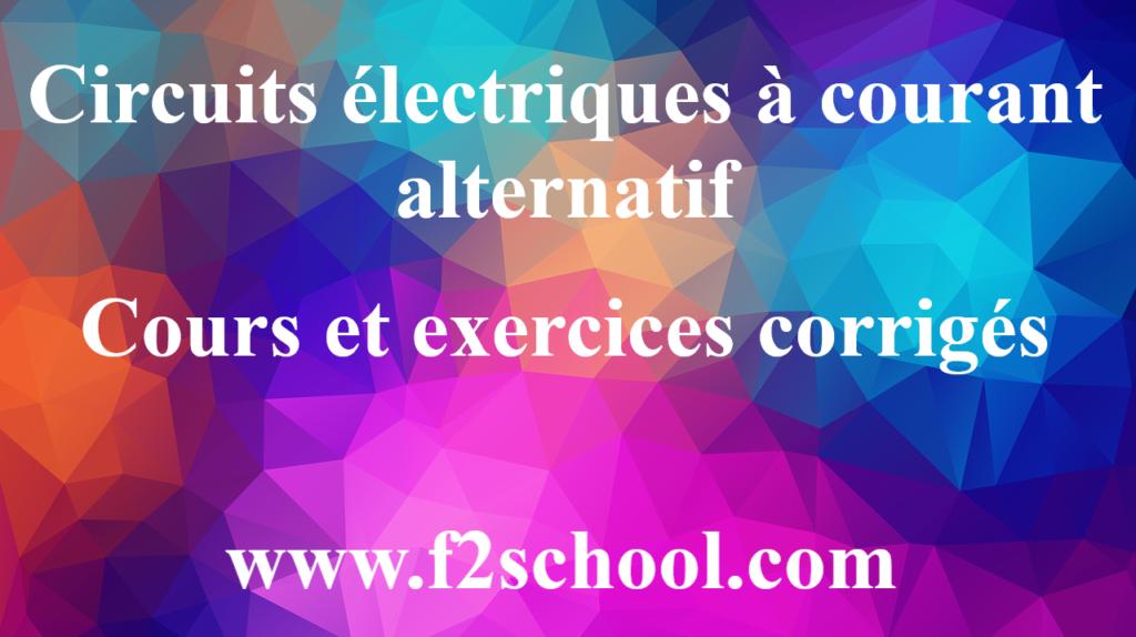 Circuits électriques à courant alternatif : Cours et exercices corrigés