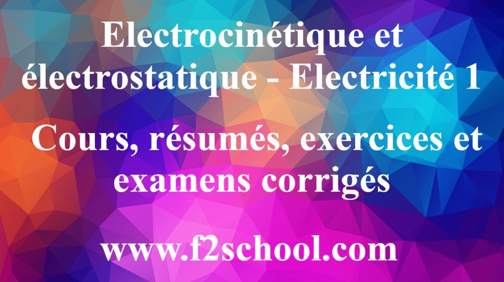 Electrocinétique et électrostatique - Electricité 1 : Cours, résumés, exercices et examens corrigés