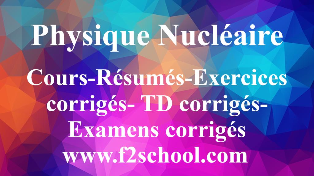Physique Nucléaire : Cours-Résumés-Exercices corrigés- TD corrigés-Examens corrigés